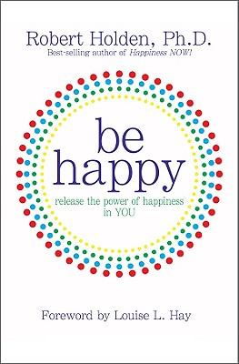 Be Happy! By Holden, Robert/ Hay, Louise L. (FRW)